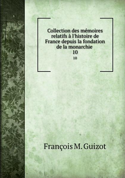 M. Guizot Collection des memoires relatifs a l.histoire de France depuis la fondation de la monarchie . 10