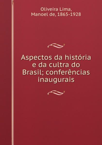 Oliveira Lima Aspectos da historia e da cultra do Brasil; conferencias inaugurais salvador henriique d albuquerque resumo da historia do brasil