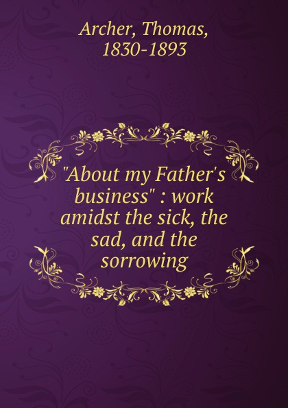 "Thomas Archer. ""About my Father.s business"" : work amidst the sick, the sad, and the sorrowing"