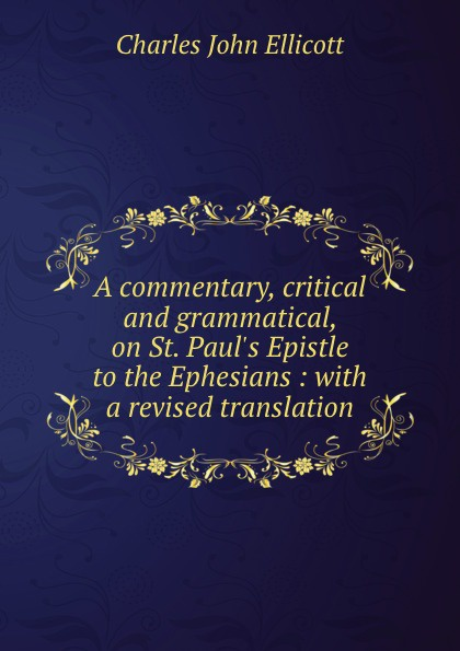 A commentary, critical and grammatical, on St. Paul.s Epistle to the Ephesians : with a revised translation