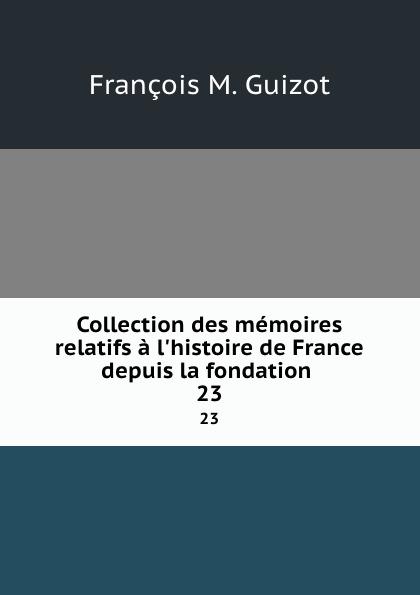 M. Guizot Collection des memoires relatifs a l.histoire de France depuis la fondation . 23