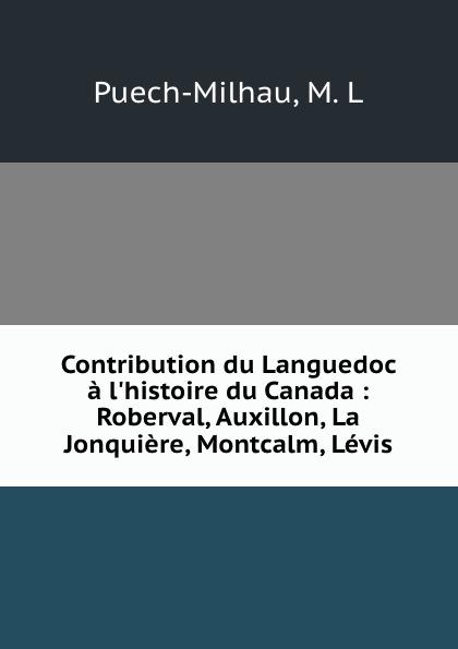 M.L. Puech-Milhau Contribution du Languedoc a l.histoire du Canada : Roberval, Auxillon, La Jonquiere, Montcalm, Levis недорго, оригинальная цена