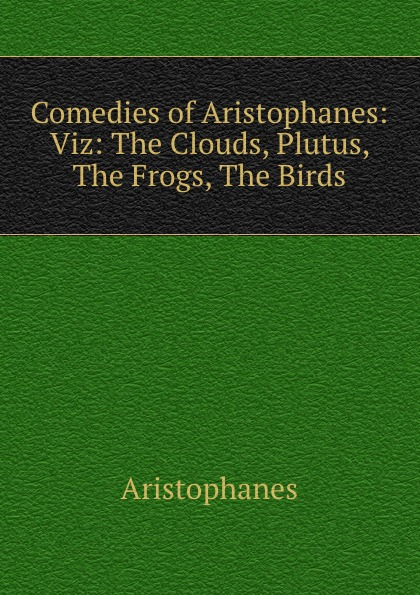Aristophanis Ranae Comedies of Aristophanes: Viz: The Clouds, Plutus, The Frogs, The Birds aristophanes the frogs