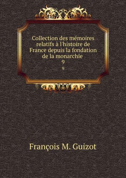 M. Guizot Collection des memoires relatifs a l.histoire de France depuis la fondation de la monarchie . 9