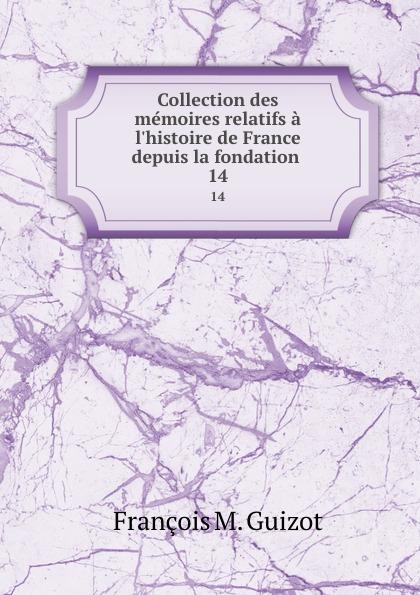 M. Guizot Collection des memoires relatifs a l.histoire de France depuis la fondation . 14