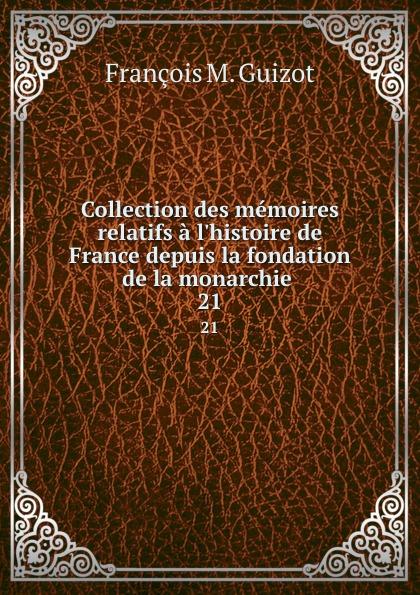 M. Guizot Collection des memoires relatifs a l.histoire de France depuis la fondation de la monarchie . 21