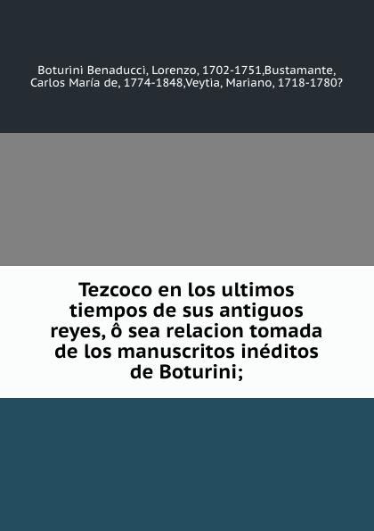 Boturini Benaducci Tezcoco en los ultimos tiempos de sus antiguos reyes, o sea relacion tomada de los manuscritos ineditos de Boturini;