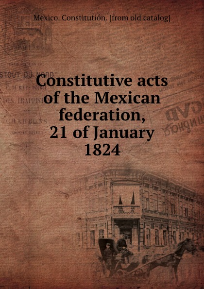 Mexico. Constitutión Constitutive acts of the Mexican federation, 21 of January 1824 constitutive emergence