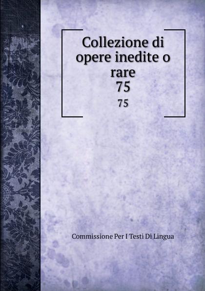 Commissione Per I Testi Di Lingua Collezione di opere inedite o rare. 75 commissione per i testi di lingua collezione di opere inedite o rare 49