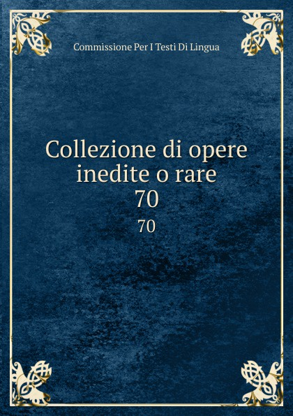 Commissione Per I Testi Di Lingua Collezione di opere inedite o rare. 70 commissione per i testi di lingua collezione di opere inedite o rare 35
