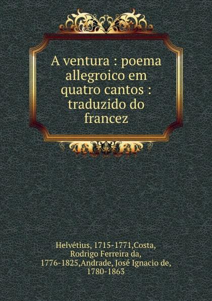 Costa Helvétius A ventura : poema allegroico em quatro cantos : traduzido do francez ecclesiastico do bispado de leiria a redempcao poema epico em seis cantos