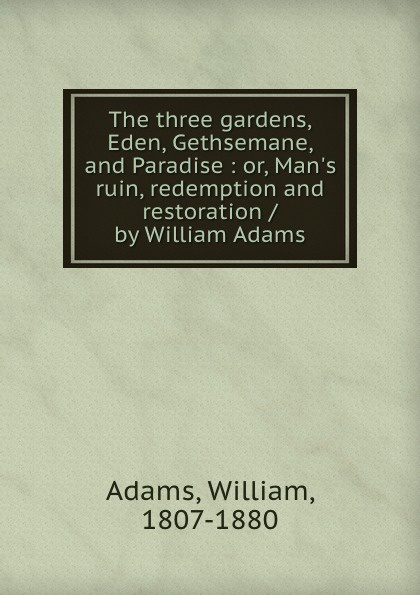 William Adams The three gardens, Eden, Gethsemane, and Paradise : or, Man.s ruin, redemption and restoration / by William Adams william adams the modern voyager