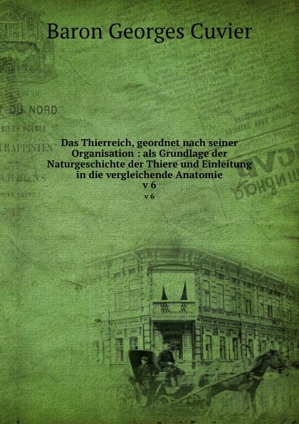 Cuvier Georges Das Thierreich, geordnet nach seiner Organisation : als Grundlage der Naturgeschichte der Thiere und Einleitung in die vergleichende Anatomie. v 6