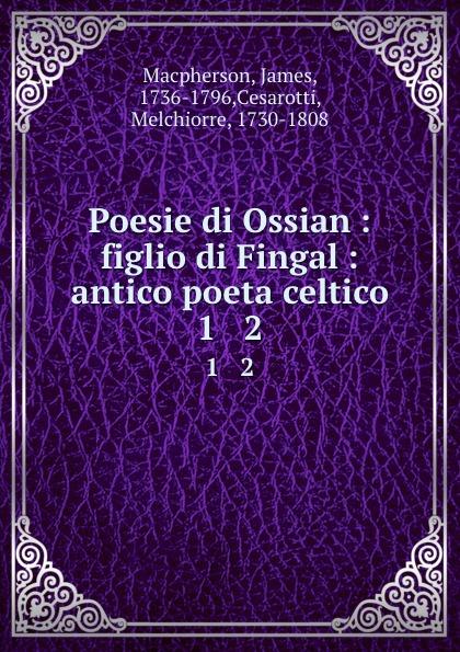 James Macpherson Poesie di Ossian : figlio di Fingal : antico poeta celtico. 1 . 2 ossian ossian fils de fingal t 2
