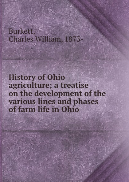 Charles William Burkett History of Ohio agriculture; a treatise on the development of the various lines and phases of farm life in Ohio