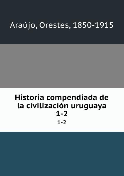 Orestes Araújo Historia compendiada de la civilizacion uruguaya. 1-2 orestes araújo historia compendiada de la civilizacion uruguaya 1 2