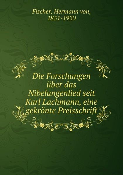 Hermann von Fischer Die Forschungen uber das Nibelungenlied seit Karl Lachmann, eine gekronte Preisschrift hermann fischer die forschungen uber das nibelungenlied seit karl lachmann