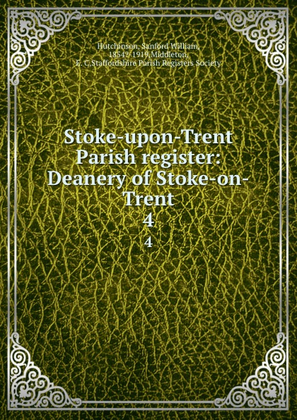 Sanford William Hutchinson Stoke-upon-Trent Parish register: Deanery of Stoke-on-Trent. 4