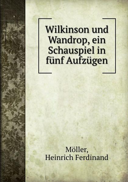 Heinrich Ferdinand Möller Wilkinson und Wandrop, ein Schauspiel in funf Aufzugen johann heinrich steffens cleveland oder der irrende philosoph ein schauspiel in funf aufzugen