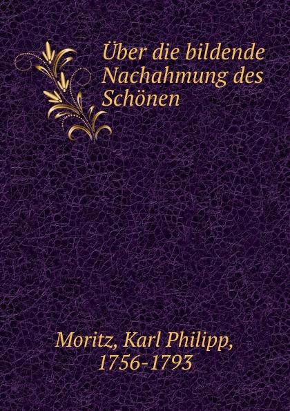 Karl Philipp Moritz Uber die bildende Nachahmung des Schonen
