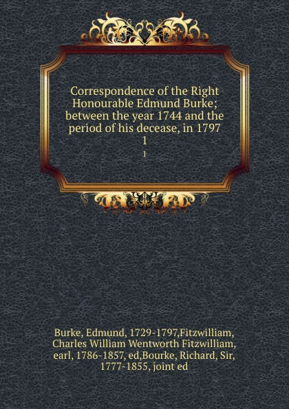 Edmund Burke Correspondence of the Right Honourable Edmund Burke; between the year 1744 and the period of his decease, in 1797. 1