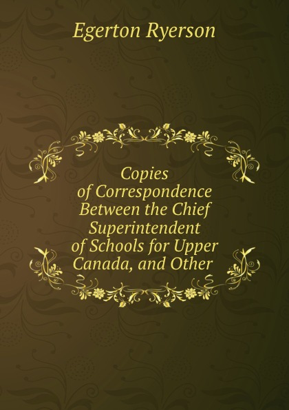 Egerton Ryerson Copies of Correspondence Between the Chief Superintendent of Schools for Upper Canada, and Other .