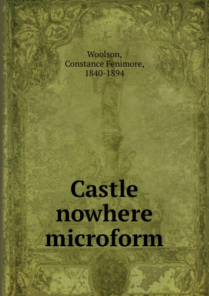 Constance Fenimore Woolson Castle nowhere microform woolson constance fenimore horace chase