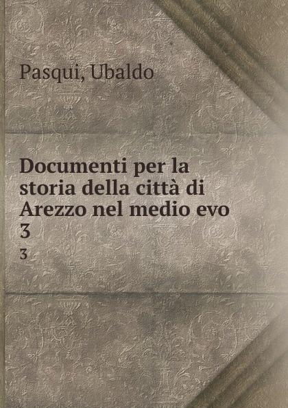 Ubaldo Pasqui Documenti per la storia della citta di Arezzo nel medio evo. 3 ferdinando gregorovius storia della citta di roma nel medio evo dal secolo v al xvi
