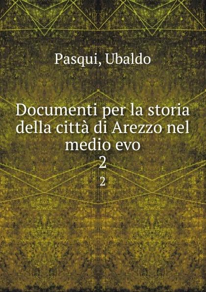 Ubaldo Pasqui Documenti per la storia della citta di Arezzo nel medio evo. 2 ferdinando gregorovius storia della citta di roma nel medio evo dal secolo v al xvi