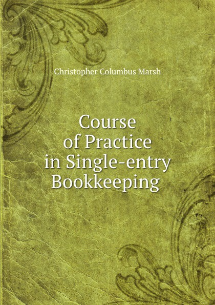 Christopher Columbus Marsh Course of Practice in Single-entry Bookkeeping .