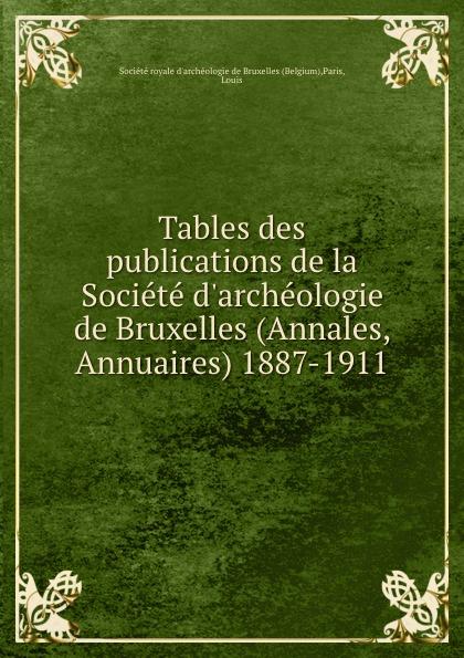 Louis Paris Tables des publications de la Societe d.archeologie de Bruxelles (Annales, Annuaires) 1887-1911