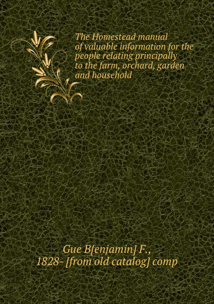 Benjamin F. Gue The Homestead manual of valuable information for the people relating principally to the farm, orchard, garden and household