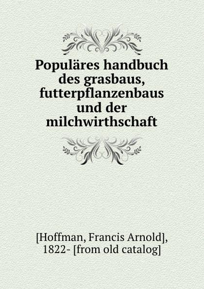 Francis Arnold Hoffman Populares handbuch des grasbaus, futterpflanzenbaus und der milchwirthschaft