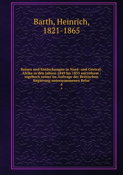 Heinrich Barth Reisen und Entdeckungen in Nord- und Central-Afrika in den Jahren 1849 bis 1855 microform : tagebuch seiner im Auftrage der Brittischen Regierung unternommenen Reise. 4