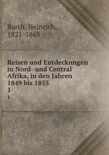 Heinrich Barth Reisen und Entdeckungen in Nord- und Central Afrika, in den Jahren 1849 bis 1855. 1