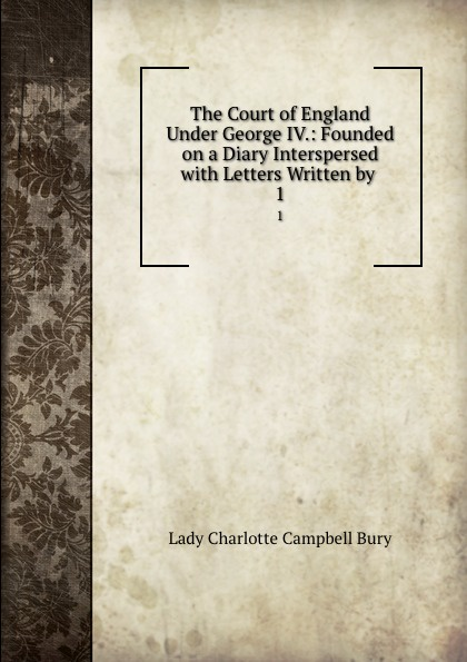 Lady Charlotte Campbell Bury The Court of England Under George IV.: Founded on a Diary Interspersed with Letters Written by . 1 bury george wyman pan islam