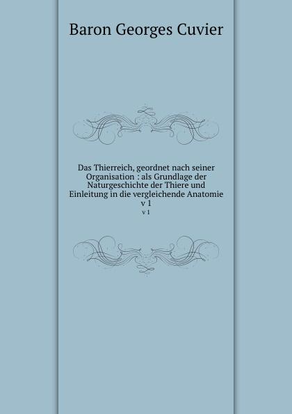 Cuvier Georges Das Thierreich, geordnet nach seiner Organisation : als Grundlage der Naturgeschichte der Thiere und Einleitung in die vergleichende Anatomie. v 1