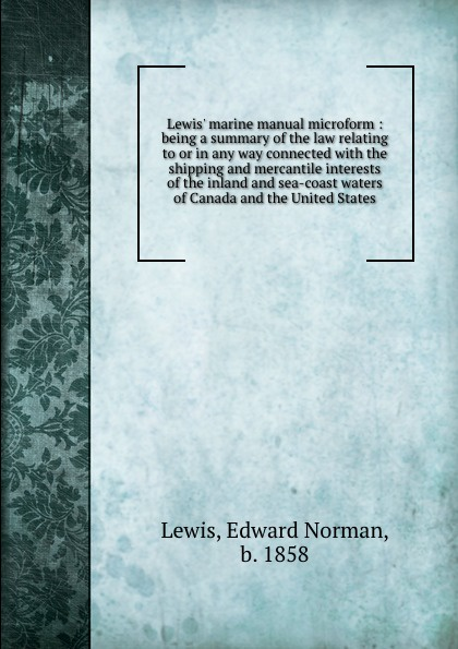 Edward Norman Lewis Lewis. marine manual microform : being a summary of the law relating to or in any way connected with the shipping and mercantile interests of the inland and sea-coast waters of Canada and the United States france lewis b with rod and line in colorado waters