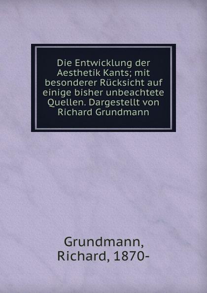 Richard Grundmann Die Entwicklung der Aesthetik Kants; mit besonderer Rucksicht auf einige bisher unbeachtete Quellen. Dargestellt von Richard Grundmann