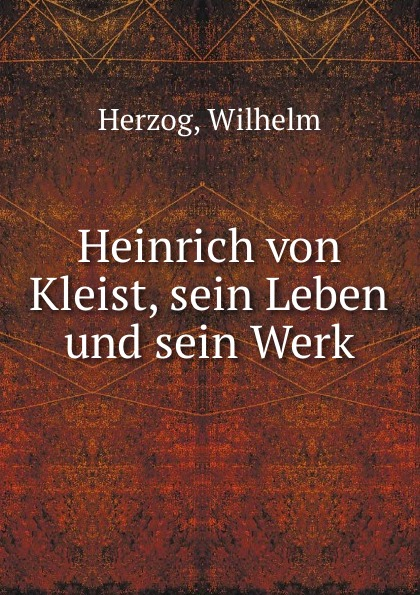 Wilhelm Herzog Heinrich von Kleist, sein Leben und sein Werk wilhelm herzog heinrich von kleist sein leben und sein werk