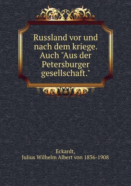 """Julius Wilhelm Albert von Eckardt Russland vor und nach dem kriege. Auch """"Aus der Petersburger gesellschaft."""""""