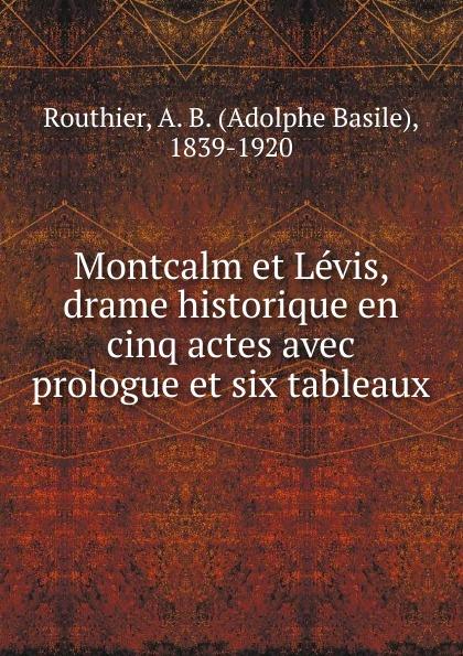 Adolphe Basile Routhier Montcalm et Levis, drame historique en cinq actes avec prologue et six tableaux недорго, оригинальная цена