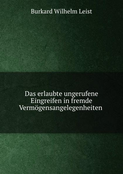 Burkard Wilhelm Leist Das erlaubte ungerufene Eingreifen in fremde Vermogensangelegenheiten .