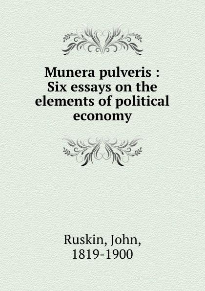 John Ruskin Munera pulveris : Six essays on the elements of political economy john ruskin the political economy of art