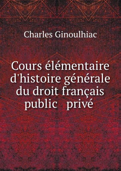 Charles Ginoulhiac Cours elementaire d.histoire generale du droit francais public . prive . adhémar esmein cours elementaire d histoire du droit francais