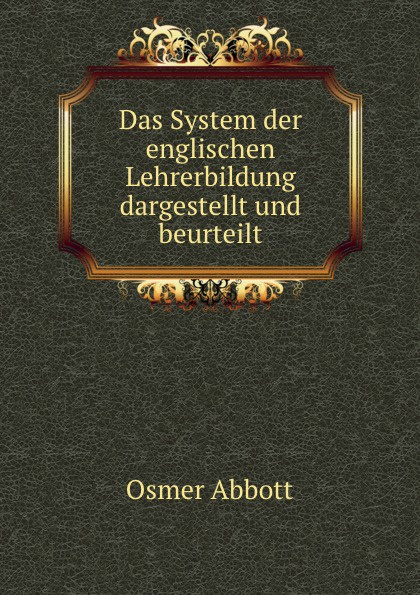 Osmer Abbott Das System der englischen Lehrerbildung dargestellt und beurteilt.