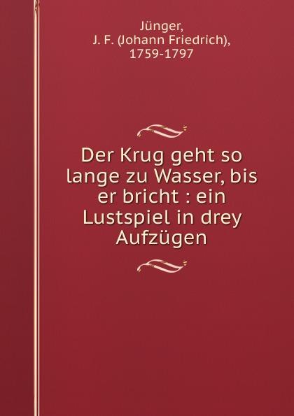 Johann Friedrich Jünger Der Krug geht so lange zu Wasser, bis er bricht : ein Lustspiel in drey Aufzugen
