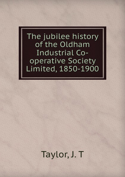 все цены на J.T. Taylor The jubilee history of the Oldham Industrial Co-operative Society Limited, 1850-1900 онлайн