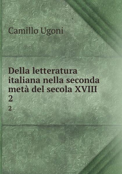 Camillo Ugoni Della letteratura italiana nella seconda meta del secola XVIII. 2 camillo ugoni della letteratura italiana nella seconda meta del secolo xviii