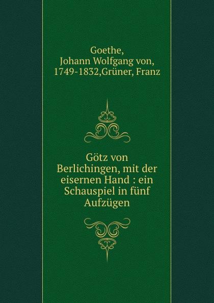 Johann Wolfgang von Goethe Gotz von Berlichingen, mit der eisernen Hand : ein Schauspiel in funf Aufzugen august von kotzebue die kreuzfahrer ein schauspiel in funf aufzugen